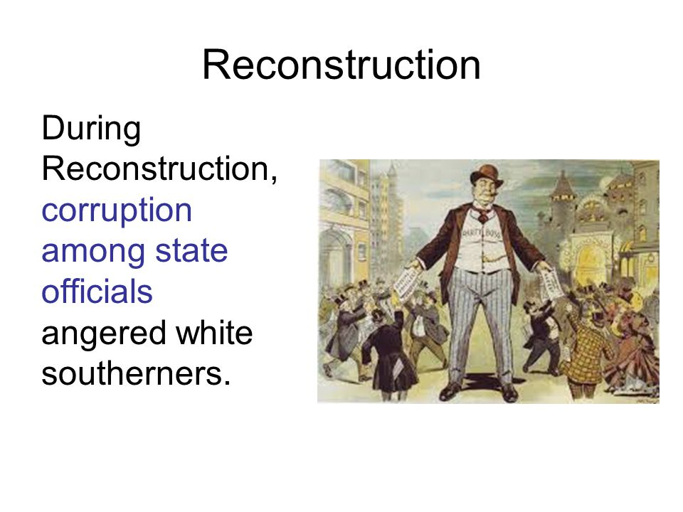 Reconstruction During Reconstruction, corruption among state officials angered white southerners.