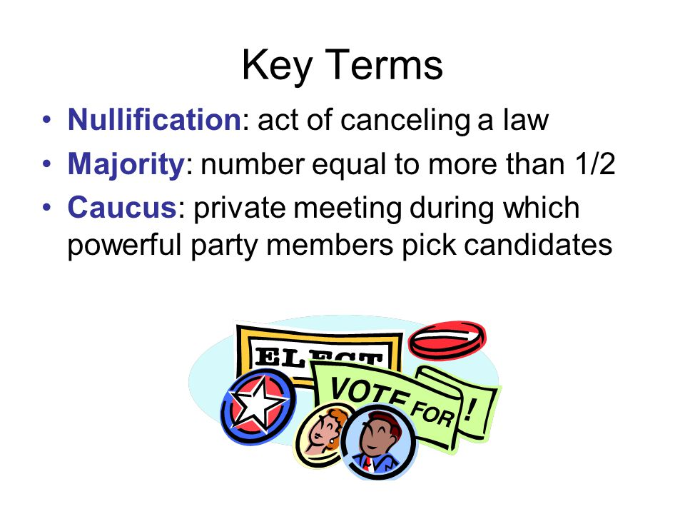 Key Terms Nullification: act of canceling a law Majority: number equal to more than 1/2 Caucus: private meeting during which powerful party members pick candidates