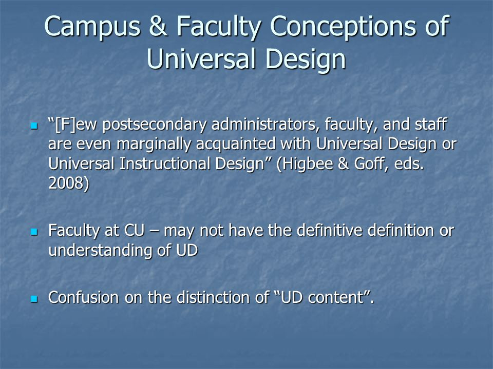 Campus & Faculty Conceptions of Universal Design [F]ew postsecondary administrators, faculty, and staff are even marginally acquainted with Universal Design or Universal Instructional Design (Higbee & Goff, eds.
