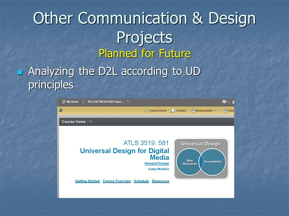 Other Communication & Design Projects Planned for Future Analyzing the D2L according to UD principles Analyzing the D2L according to UD principles