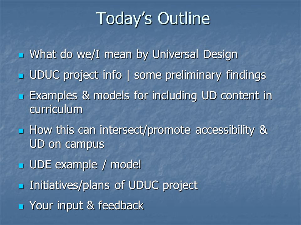 Today's Outline What do we/I mean by Universal Design What do we/I mean by Universal Design UDUC project info | some preliminary findings UDUC project info | some preliminary findings Examples & models for including UD content in curriculum Examples & models for including UD content in curriculum How this can intersect/promote accessibility & UD on campus How this can intersect/promote accessibility & UD on campus UDE example / model UDE example / model Initiatives/plans of UDUC project Initiatives/plans of UDUC project Your input & feedback Your input & feedback