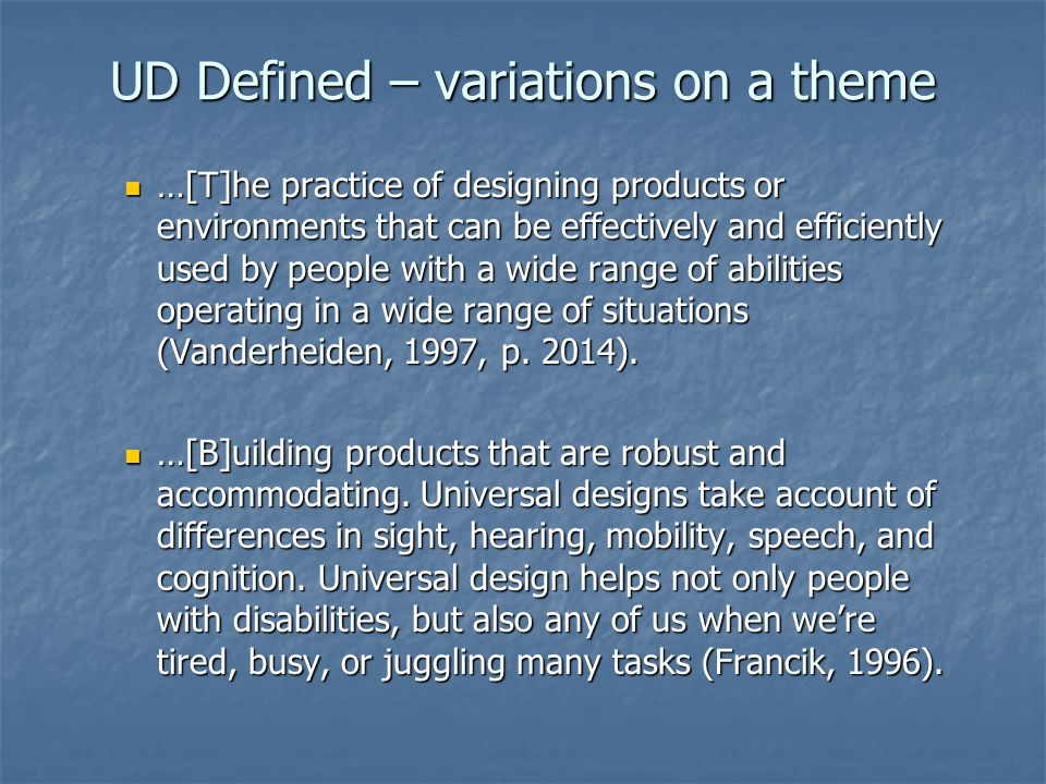 UD Defined – variations on a theme …[T]he practice of designing products or environments that can be effectively and efficiently used by people with a wide range of abilities operating in a wide range of situations (Vanderheiden, 1997, p.