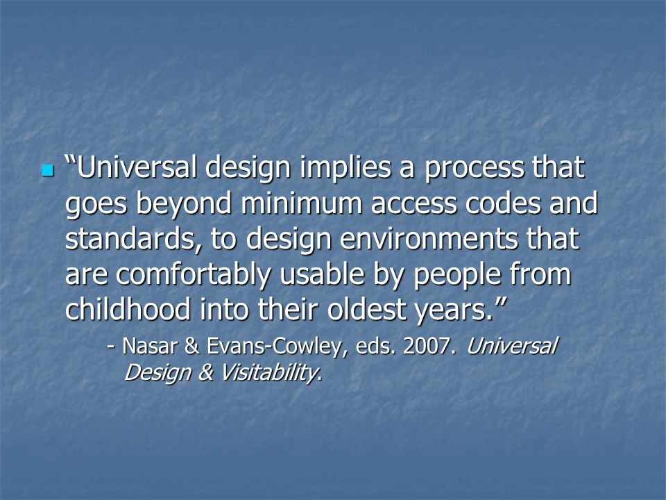 Universal design implies a process that goes beyond minimum access codes and standards, to design environments that are comfortably usable by people from childhood into their oldest years. Universal design implies a process that goes beyond minimum access codes and standards, to design environments that are comfortably usable by people from childhood into their oldest years. - Nasar & Evans-Cowley, eds.