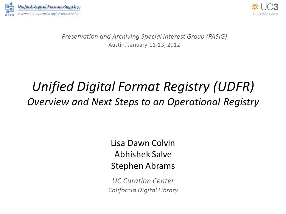 Unified Digital Format Registry a semantic registry for digital preservation Unified Digital Format Registry (UDFR) Overview and Next Steps to an Operational Registry Lisa Dawn Colvin Abhishek Salve Stephen Abrams UC Curation Center California Digital Library Preservation and Archiving Special Interest Group (PASIG) Austin, January 11-13, 2012