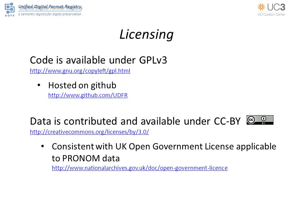 Unified Digital Format Registry a semantic registry for digital preservation Licensing Code is available under GPLv3   Hosted on github   Data is contributed and available under CC-BY   Consistent with UK Open Government License applicable to PRONOM data