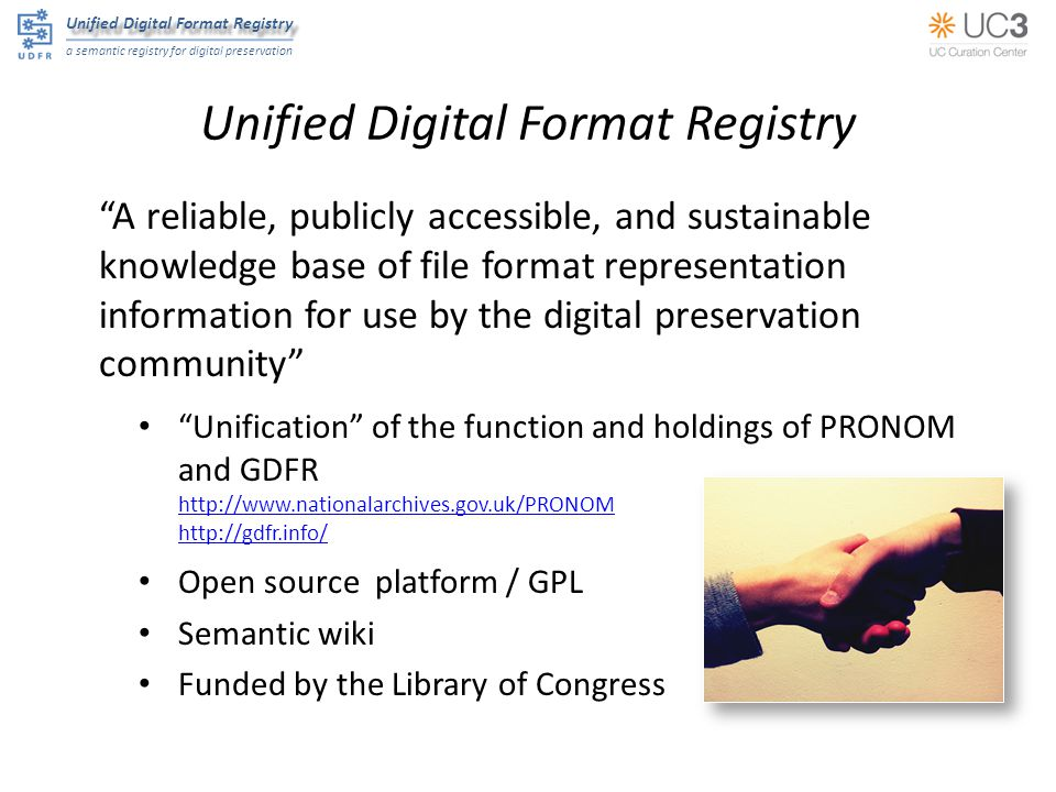 Unified Digital Format Registry a semantic registry for digital preservation Unified Digital Format Registry A reliable, publicly accessible, and sustainable knowledge base of file format representation information for use by the digital preservation community Unification of the function and holdings of PRONOM and GDFR     Open source platform / GPL Semantic wiki Funded by the Library of Congress