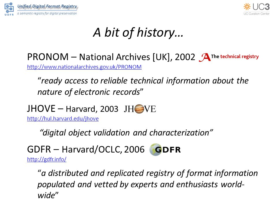 Unified Digital Format Registry a semantic registry for digital preservation A bit of history… PRONOM – National Archives [UK], ready access to reliable technical information about the nature of electronic records JHOVE – Harvard, digital object validation and characterization GDFR – Harvard/OCLC, a distributed and replicated registry of format information populated and vetted by experts and enthusiasts world- wide