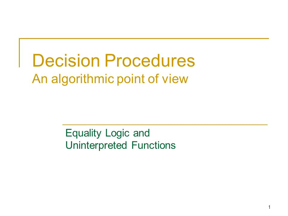 1 Decision Procedures An algorithmic point of view Equality Logic and Uninterpreted Functions