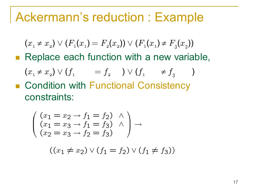 17 Ackermann's reduction : Example ( x 1  x 2 ) Ç ( F 1 ( x 1 ) = F 2 ( x 2 )) Ç ( F 1 ( x 1 )  F 3 ( x 3 )) Replace each function with a new variable, ( x 1  x 2 ) Ç ( f 1 = f 2 ) Ç ( f 1  f 3 ) Condition with Functional Consistency constraints: