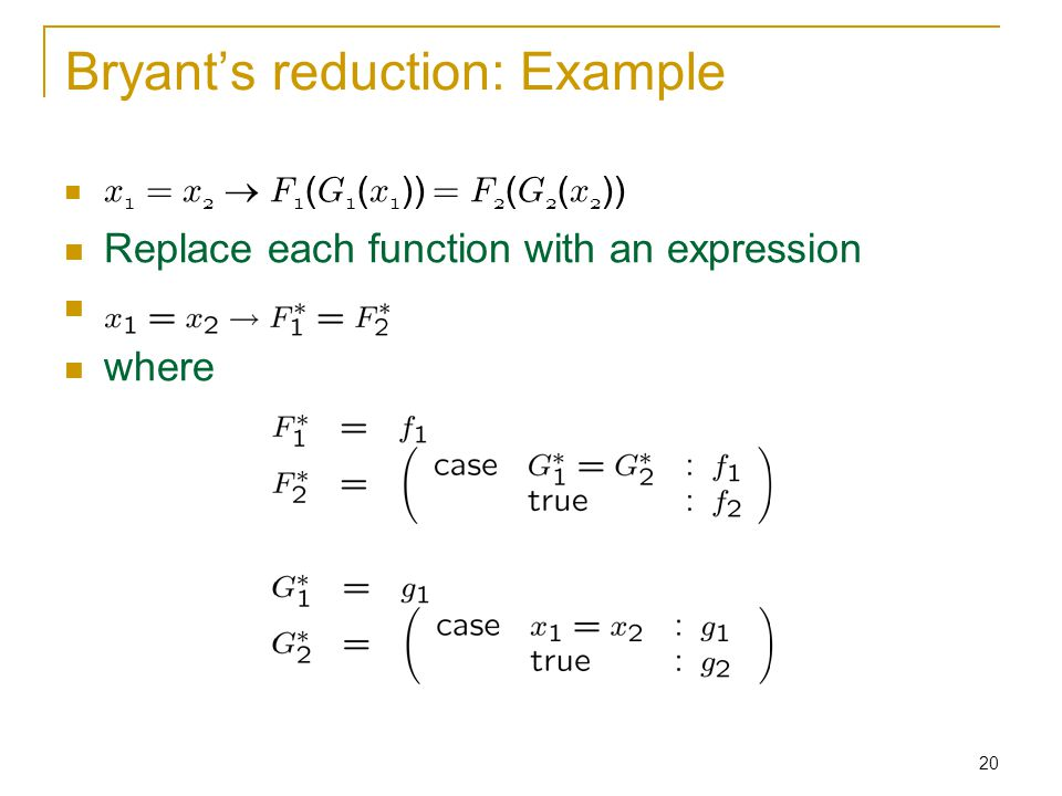 20 Bryant's reduction: Example x 1 = x 2  F 1 ( G 1 ( x 1 )) = F 2 ( G 2 ( x 2 )) Replace each function with an expression where