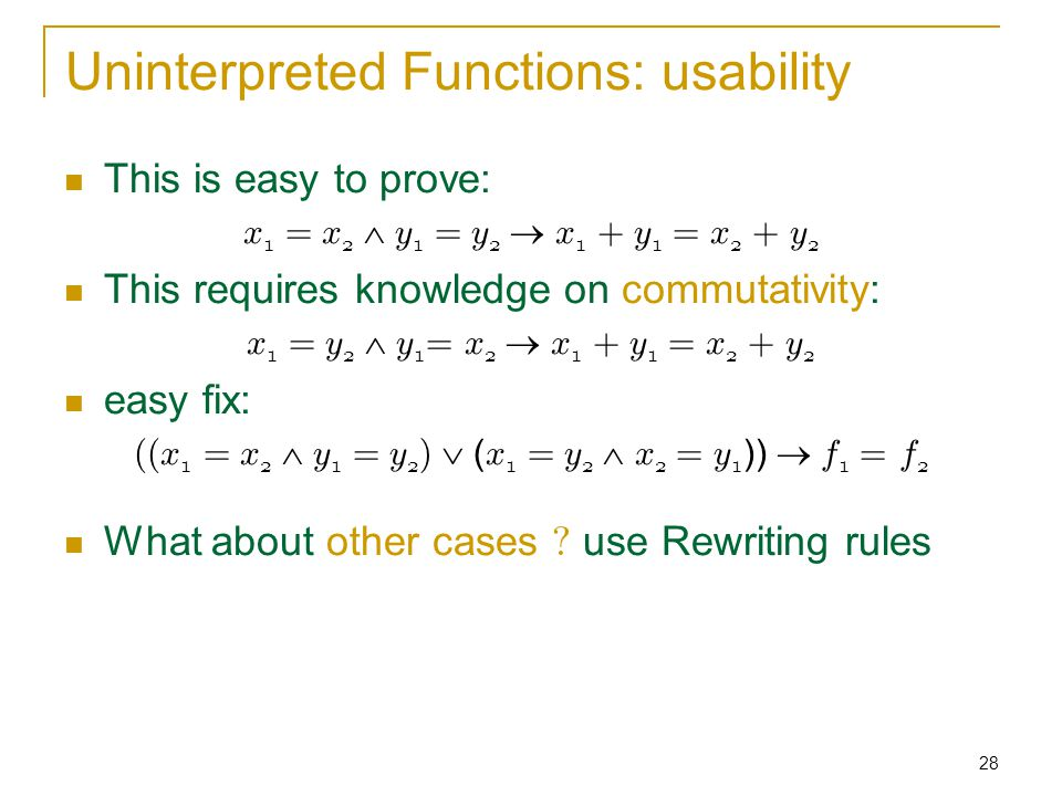 28 Uninterpreted Functions: usability This is easy to prove: x1 = x2  y1 = y2  x1 + y1 = x2 + y2x1 = x2  y1 = y2  x1 + y1 = x2 + y2 This requires knowledge on commutativity: x 1 = y 2  y 1 = x 2  x 1 + y 1 = x 2 + y 2 easy fix: ((x 1 = x 2  y 1 = y 2 )  ( x 1 = y 2  x 2 = y 1 ))  f 1 = f 2 What about other cases .