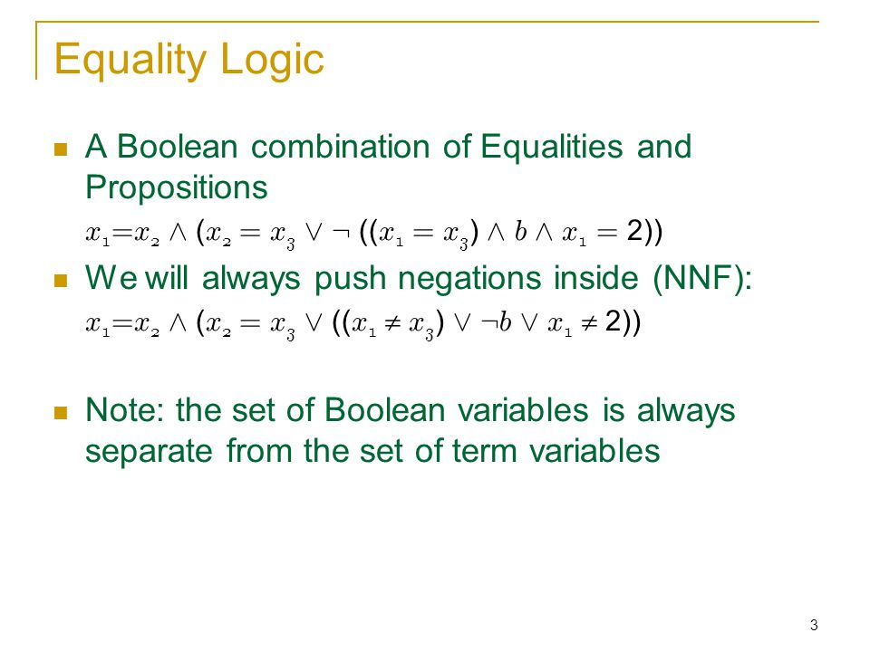 3 Equality Logic A Boolean combination of Equalities and Propositions x 1 =x 2 Æ ( x 2 = x 3 Ç : (( x 1 = x 3 ) Æ b Æ x 1 = 2)) We will always push negations inside (NNF): x 1 =x 2 Æ ( x 2 = x 3 Ç (( x 1  x 3 ) Ç : b Ç x 1  2)) Note: the set of Boolean variables is always separate from the set of term variables
