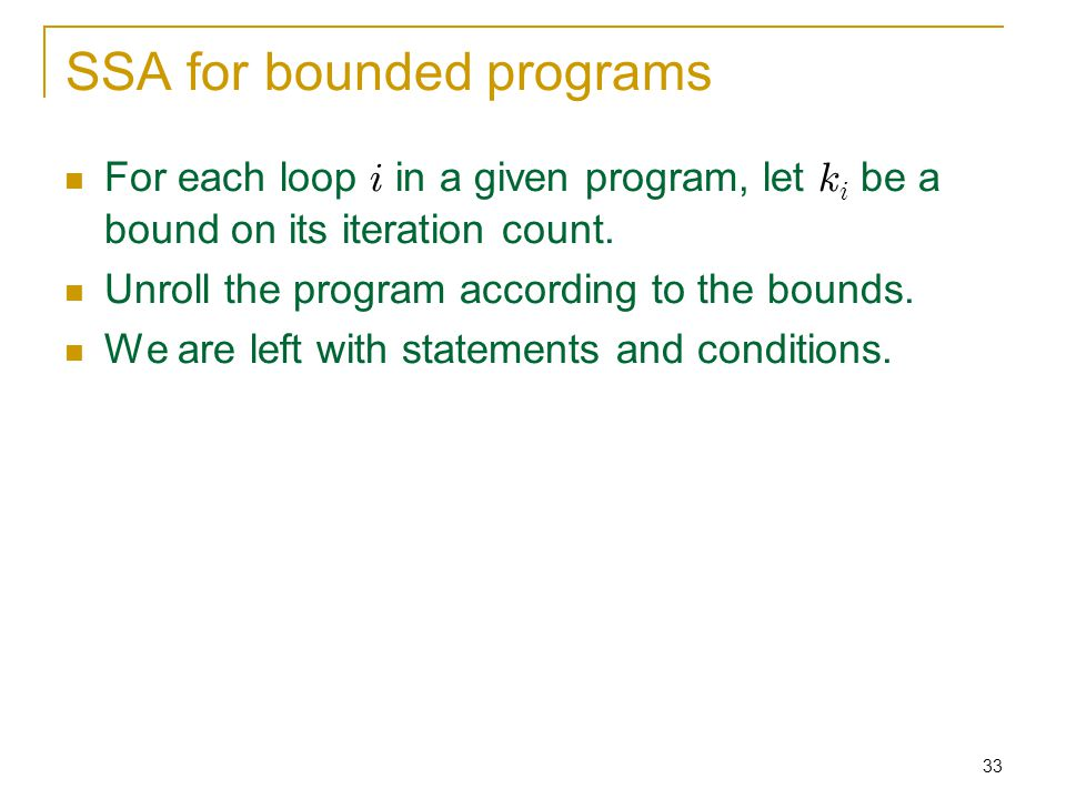 33 SSA for bounded programs For each loop i in a given program, let k i be a bound on its iteration count.