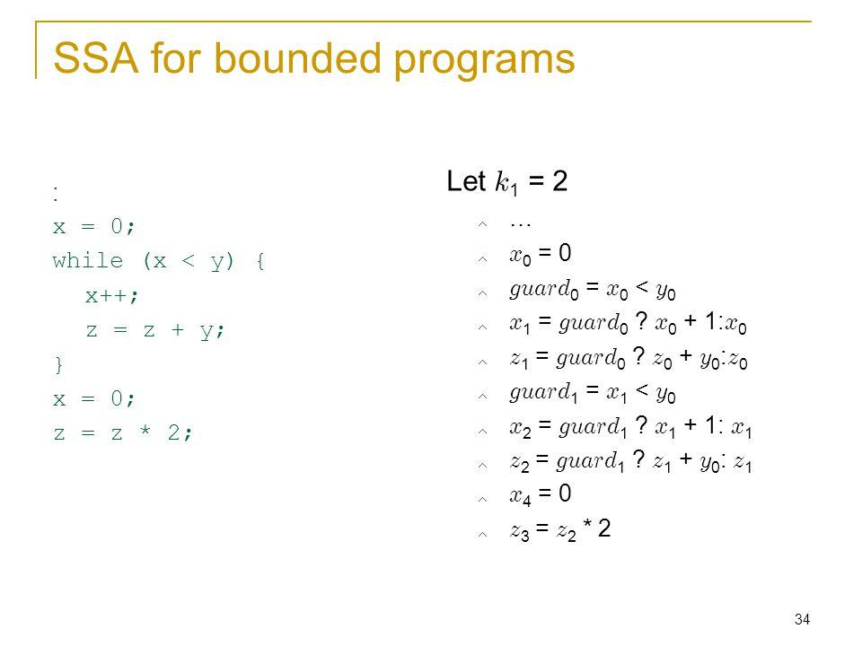 34 SSA for bounded programs : x = 0; while (x < y) { x++; z = z + y; } x = 0; z = z * 2; Let k 1 = 2  …  x 0 = 0  guard 0 = x 0 < y 0  x 1 = guard 0 .