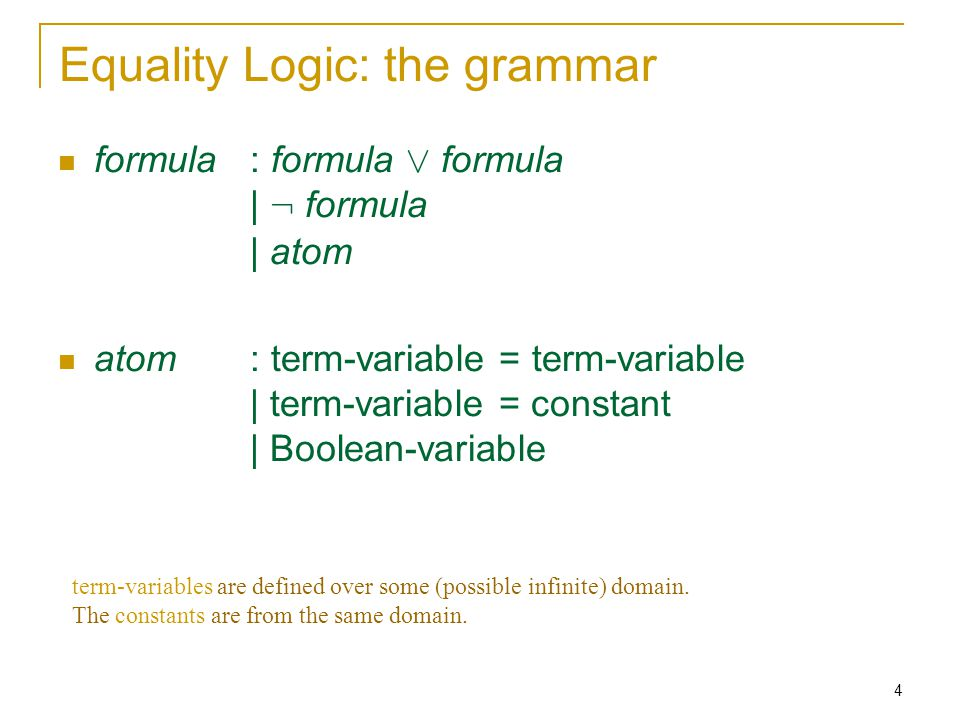 4 Equality Logic: the grammar formula : formula Ç formula | : formula | atom atom : term-variable = term-variable | term-variable = constant | Boolean-variable term-variables are defined over some (possible infinite) domain.