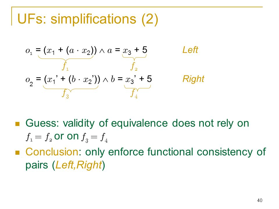 40 UFs: simplifications (2) o 1 = ( x 1 + ( a ¢ x 2 ))  a = x 3 + 5Left f1 f2f1 f2 o 2 = ( x 1 ' + ( b ¢ x 2 '))  b = x 3 ' + 5Right f3f4f3f4 Guess: validity of equivalence does not rely on f 1 = f 2 or on f 3 = f 4 Conclusion: only enforce functional consistency of pairs (Left,Right)