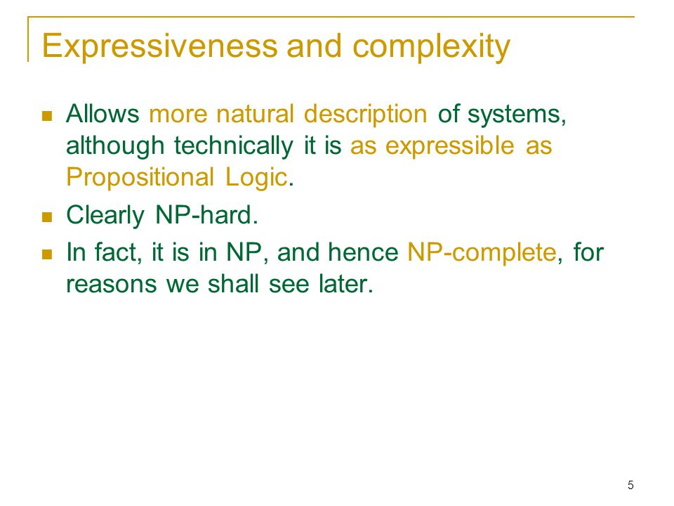 5 Expressiveness and complexity Allows more natural description of systems, although technically it is as expressible as Propositional Logic.