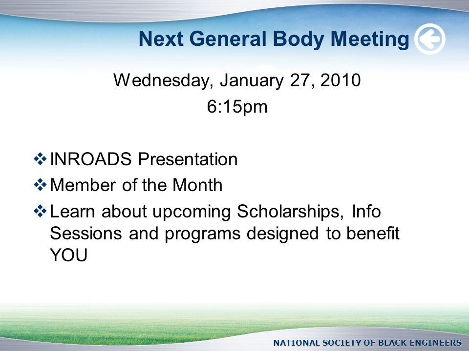 Next General Body Meeting Wednesday, January 27, :15pm  INROADS Presentation  Member of the Month  Learn about upcoming Scholarships, Info Sessions and programs designed to benefit YOU NATIONAL SOCIETY OF BLACK ENGINEERS
