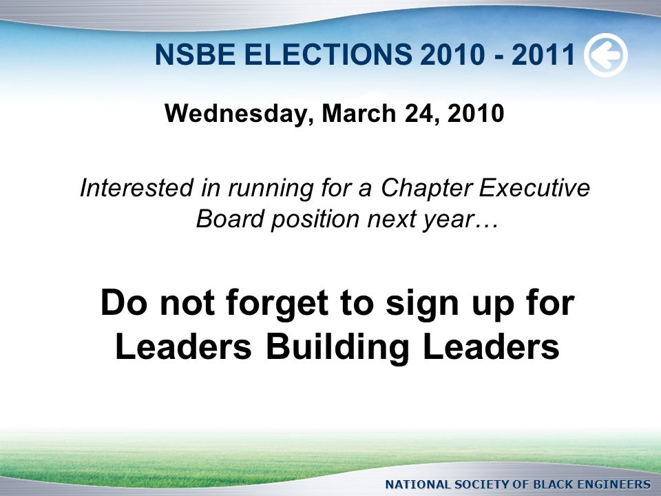 NSBE ELECTIONS Wednesday, March 24, 2010 Interested in running for a Chapter Executive Board position next year… NATIONAL SOCIETY OF BLACK ENGINEERS Do not forget to sign up for Leaders Building Leaders