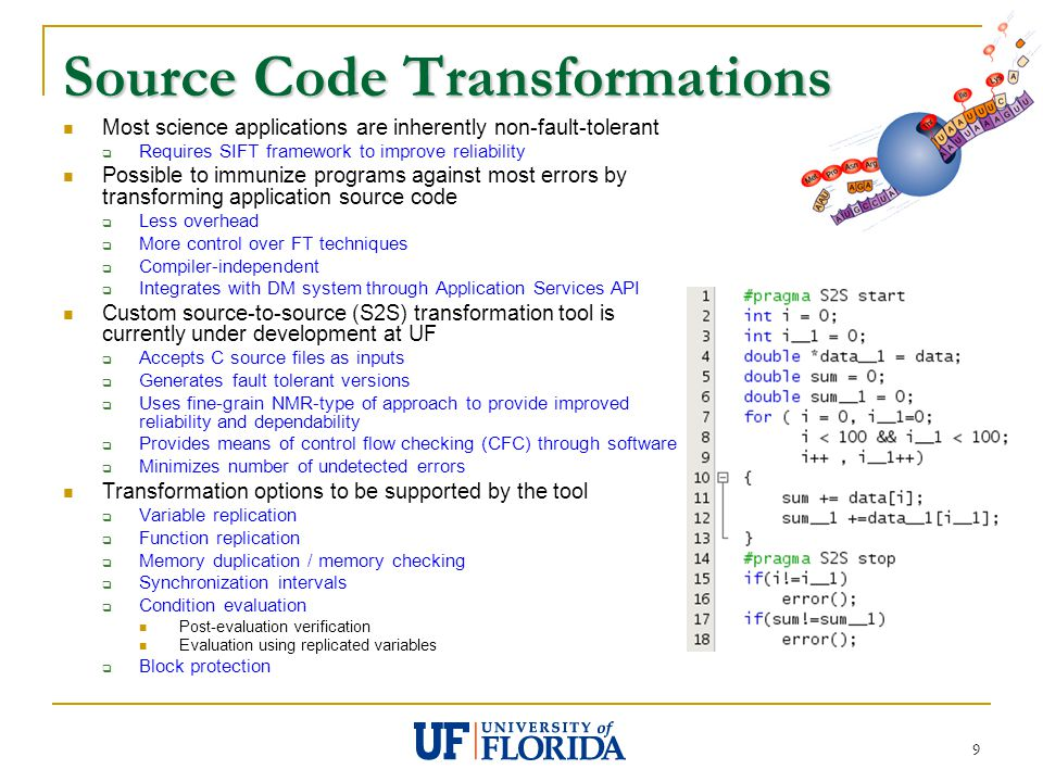 9 Source Code Transformations Most science applications are inherently non-fault-tolerant  Requires SIFT framework to improve reliability Possible to immunize programs against most errors by transforming application source code  Less overhead  More control over FT techniques  Compiler-independent  Integrates with DM system through Application Services API Custom source-to-source (S2S) transformation tool is currently under development at UF  Accepts C source files as inputs  Generates fault tolerant versions  Uses fine-grain NMR-type of approach to provide improved reliability and dependability  Provides means of control flow checking (CFC) through software  Minimizes number of undetected errors Transformation options to be supported by the tool  Variable replication  Function replication  Memory duplication / memory checking  Synchronization intervals  Condition evaluation Post-evaluation verification Evaluation using replicated variables  Block protection