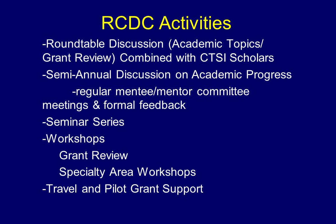 RCDC Activities -Roundtable Discussion (Academic Topics/ Grant Review) Combined with CTSI Scholars -Semi-Annual Discussion on Academic Progress -regular mentee/mentor committee meetings & formal feedback -Seminar Series -Workshops Grant Review Specialty Area Workshops -Travel and Pilot Grant Support