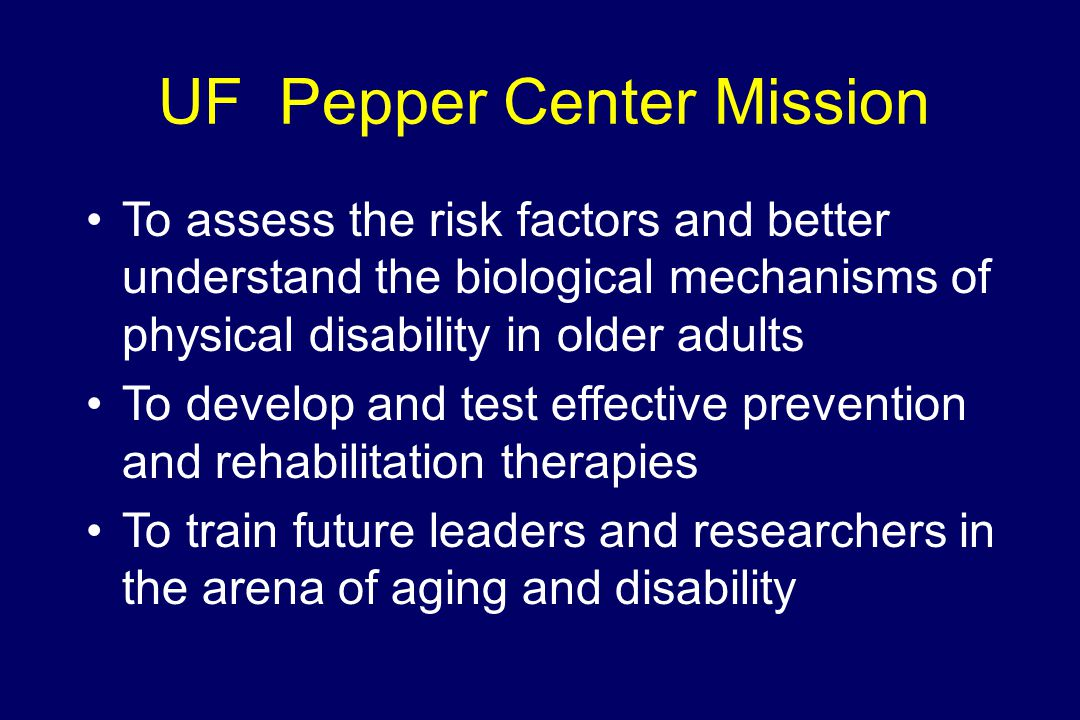UF Pepper Center Mission To assess the risk factors and better understand the biological mechanisms of physical disability in older adults To develop and test effective prevention and rehabilitation therapies To train future leaders and researchers in the arena of aging and disability