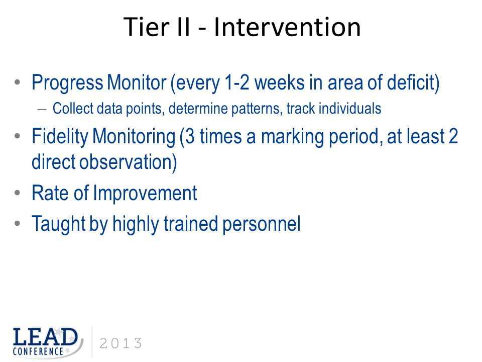 Progress Monitor (every 1-2 weeks in area of deficit) – Collect data points, determine patterns, track individuals Fidelity Monitoring (3 times a marking period, at least 2 direct observation) Rate of Improvement Taught by highly trained personnel Tier II - Intervention