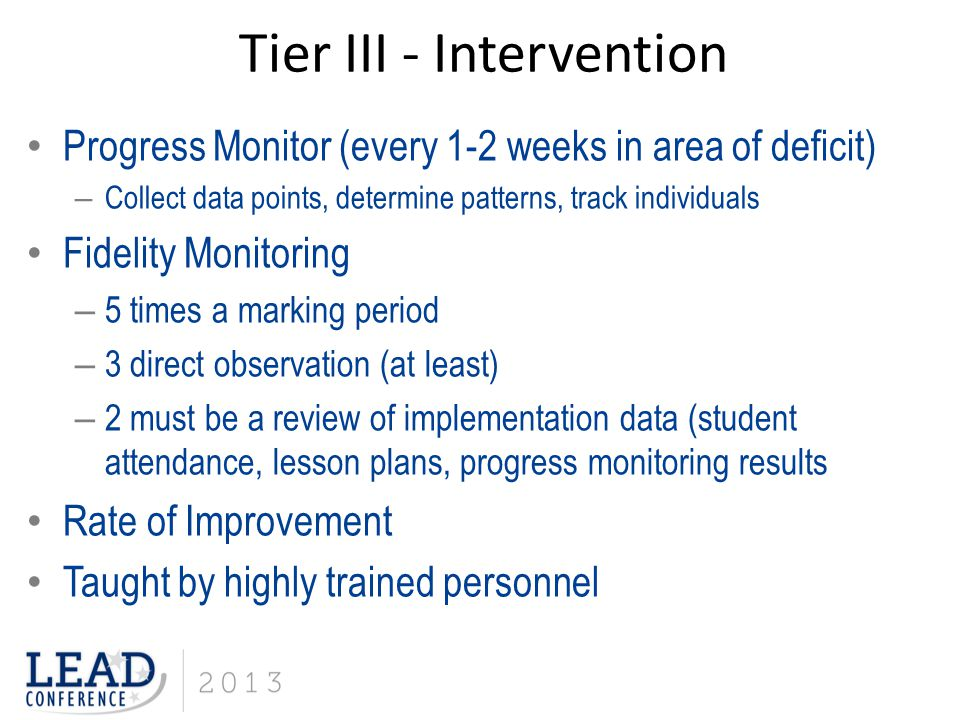Progress Monitor (every 1-2 weeks in area of deficit) – Collect data points, determine patterns, track individuals Fidelity Monitoring – 5 times a marking period – 3 direct observation (at least) – 2 must be a review of implementation data (student attendance, lesson plans, progress monitoring results Rate of Improvement Taught by highly trained personnel Tier III - Intervention