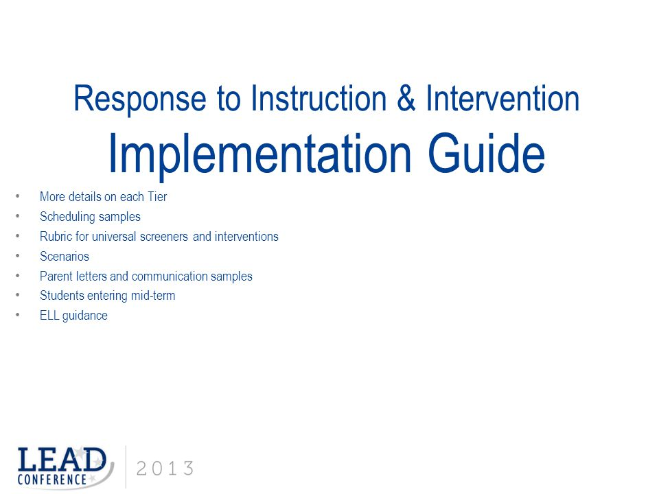 Response to Instruction & Intervention Implementation Guide More details on each Tier Scheduling samples Rubric for universal screeners and interventions Scenarios Parent letters and communication samples Students entering mid-term ELL guidance