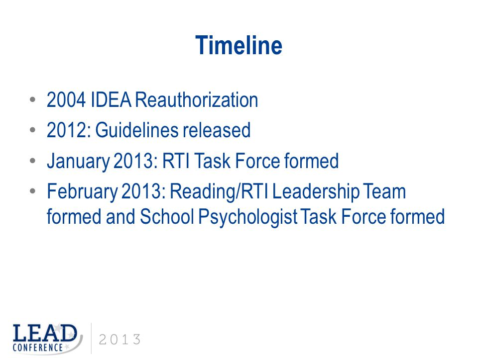 Timeline 2004 IDEA Reauthorization 2012: Guidelines released January 2013: RTI Task Force formed February 2013: Reading/RTI Leadership Team formed and