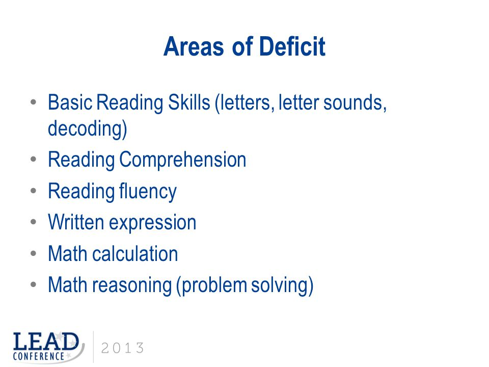 Areas of Deficit Basic Reading Skills (letters, letter sounds, decoding) Reading Comprehension Reading fluency Written expression Math calculation Math reasoning (problem solving)