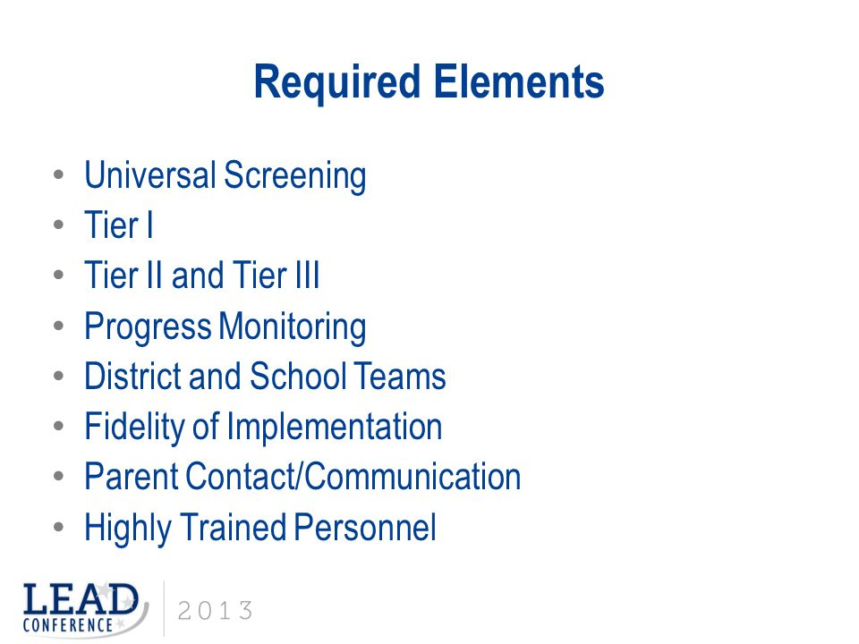 Required Elements Universal Screening Tier I Tier II and Tier III Progress Monitoring District and School Teams Fidelity of Implementation Parent Cont
