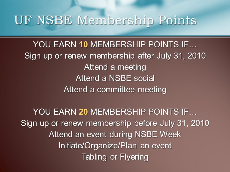 YOU EARN 10 MEMBERSHIP POINTS IF… Sign up or renew membership after July 31, 2010 Attend a meeting Attend a NSBE social Attend a committee meeting YOU EARN 20 MEMBERSHIP POINTS IF… Sign up or renew membership before July 31, 2010 Attend an event during NSBE Week Initiate/Organize/Plan an event Tabling or Flyering UF NSBE Membership Points
