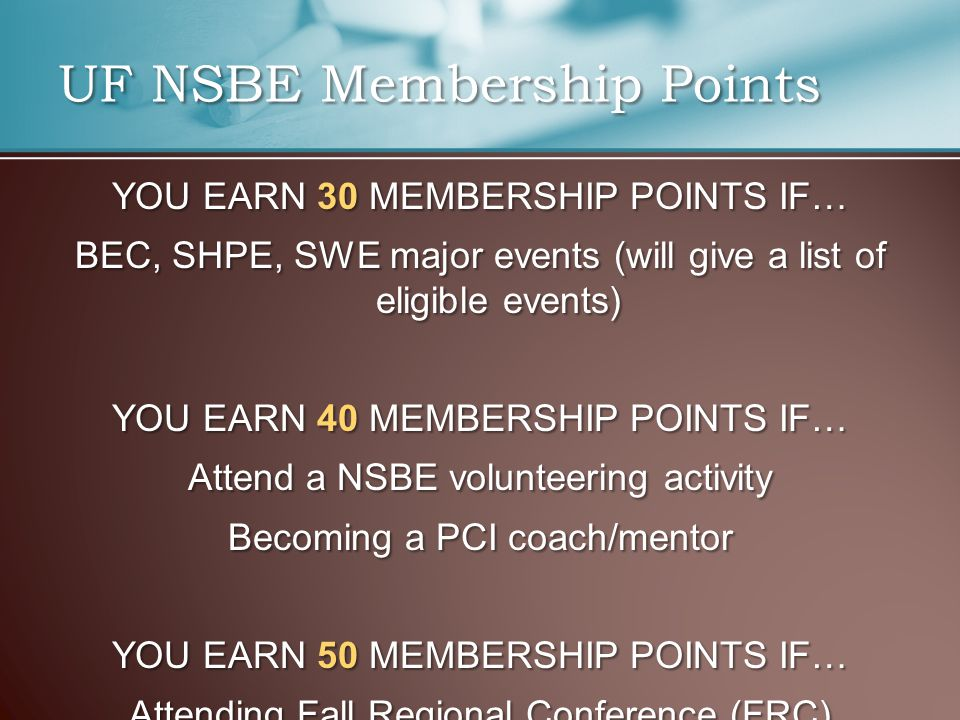 YOU EARN 30 MEMBERSHIP POINTS IF… BEC, SHPE, SWE major events (will give a list of eligible events) YOU EARN 40 MEMBERSHIP POINTS IF… Attend a NSBE volunteering activity Becoming a PCI coach/mentor YOU EARN 50 MEMBERSHIP POINTS IF… Attending Fall Regional Conference (FRC) UF NSBE Membership Points