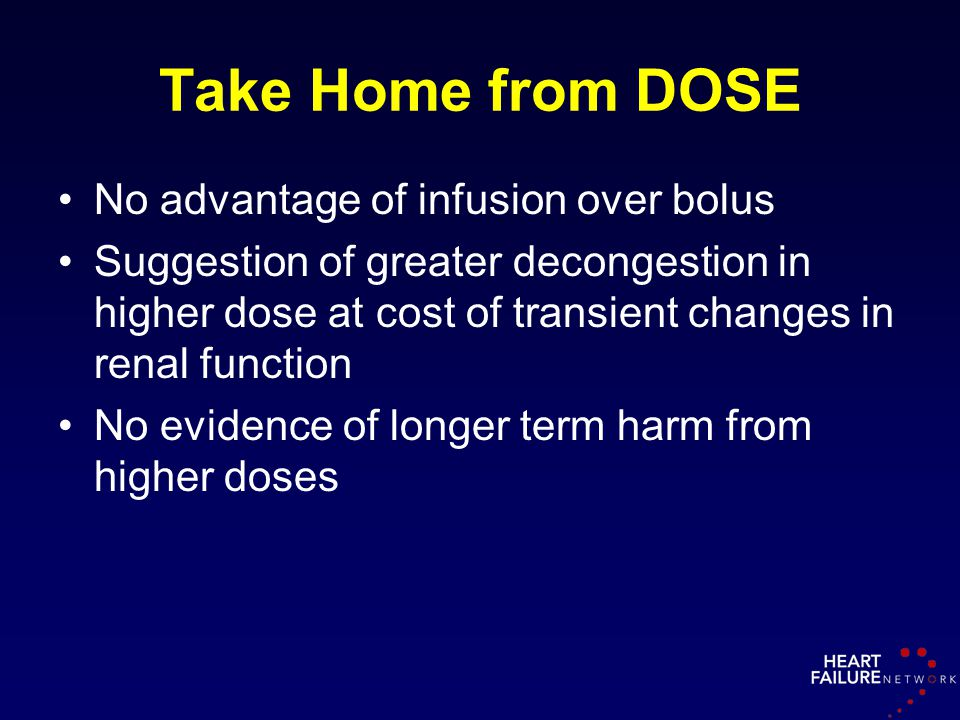 Take Home from DOSE No advantage of infusion over bolus Suggestion of greater decongestion in higher dose at cost of transient changes in renal functi
