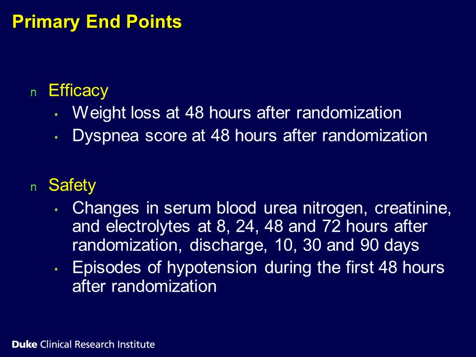 Primary End Points n n Efficacy Weight loss at 48 hours after randomization Dyspnea score at 48 hours after randomization n n Safety Changes in serum