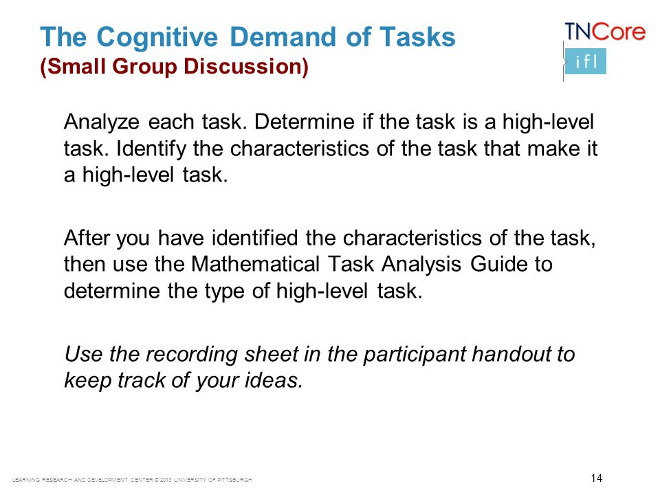 LEARNING RESEARCH AND DEVELOPMENT CENTER © 2013 UNIVERSITY OF PITTSBURGH The Cognitive Demand of Tasks (Small Group Discussion) Analyze each task. Det