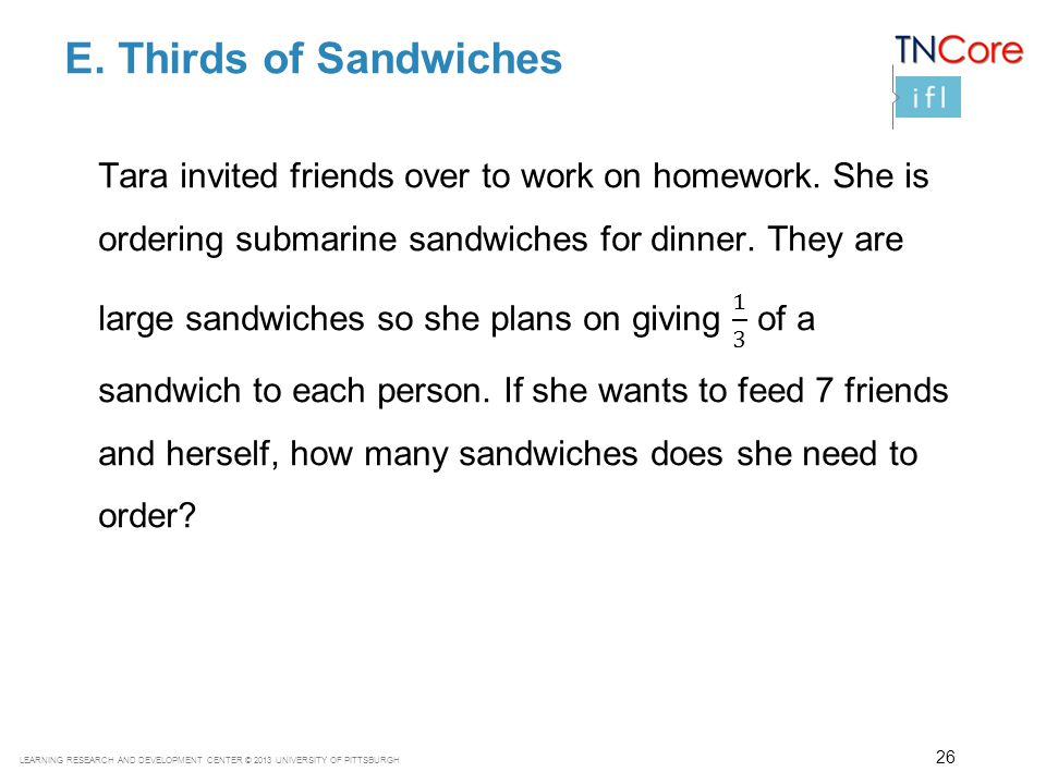 LEARNING RESEARCH AND DEVELOPMENT CENTER © 2013 UNIVERSITY OF PITTSBURGH E. Thirds of Sandwiches 26
