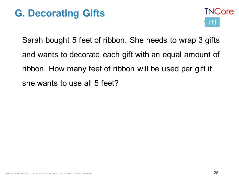 LEARNING RESEARCH AND DEVELOPMENT CENTER © 2013 UNIVERSITY OF PITTSBURGH G. Decorating Gifts Sarah bought 5 feet of ribbon. She needs to wrap 3 gifts
