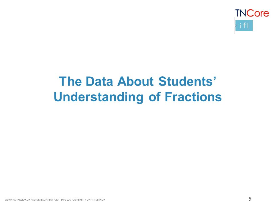 LEARNING RESEARCH AND DEVELOPMENT CENTER © 2013 UNIVERSITY OF PITTSBURGH The Data About Students' Understanding of Fractions 5