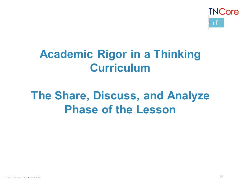 © 2013 UNIVERSITY OF PITTSBURGH Academic Rigor in a Thinking Curriculum The Share, Discuss, and Analyze Phase of the Lesson 34