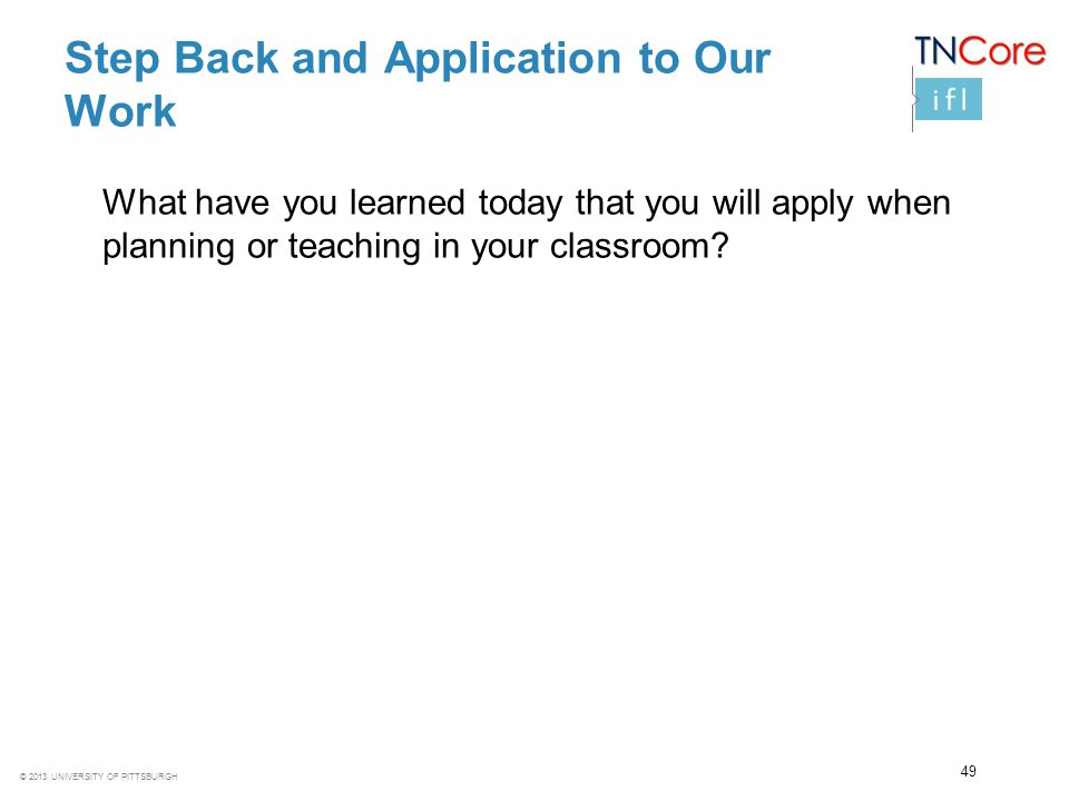 © 2013 UNIVERSITY OF PITTSBURGH Step Back and Application to Our Work What have you learned today that you will apply when planning or teaching in you