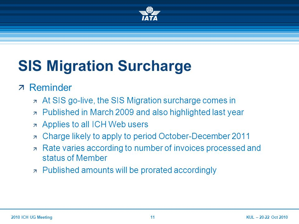 KUL – Oct ICH UG Meeting11 SIS Migration Surcharge  Reminder  At SIS go-live, the SIS Migration surcharge comes in  Published in March 2009 and also highlighted last year  Applies to all ICH Web users  Charge likely to apply to period October-December 2011  Rate varies according to number of invoices processed and status of Member  Published amounts will be prorated accordingly