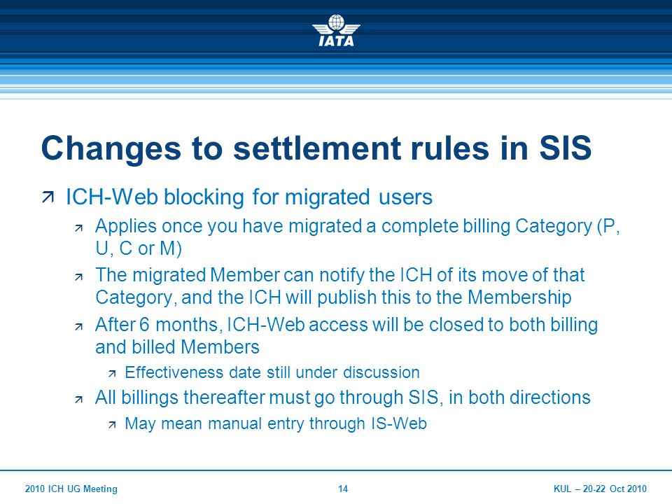 KUL – Oct ICH UG Meeting14 Changes to settlement rules in SIS  ICH-Web blocking for migrated users  Applies once you have migrated a complete billing Category (P, U, C or M)  The migrated Member can notify the ICH of its move of that Category, and the ICH will publish this to the Membership  After 6 months, ICH-Web access will be closed to both billing and billed Members  Effectiveness date still under discussion  All billings thereafter must go through SIS, in both directions  May mean manual entry through IS-Web