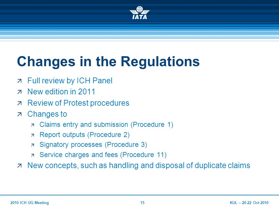 KUL – 20-22 Oct 20102010 ICH UG Meeting15 Changes in the Regulations  Full review by ICH Panel  New edition in 2011  Review of Protest procedures  Changes to  Claims entry and submission (Procedure 1)  Report outputs (Procedure 2)  Signatory processes (Procedure 3)  Service charges and fees (Procedure 11)  New concepts, such as handling and disposal of duplicate claims