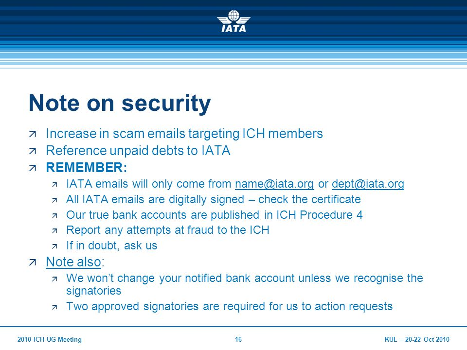 KUL – 20-22 Oct 20102010 ICH UG Meeting16 Note on security  Increase in scam emails targeting ICH members  Reference unpaid debts to IATA  REMEMBER:  IATA emails will only come from name@iata.org or dept@iata.orgname@iata.orgdept@iata.org  All IATA emails are digitally signed – check the certificate  Our true bank accounts are published in ICH Procedure 4  Report any attempts at fraud to the ICH  If in doubt, ask us  Note also:  We won't change your notified bank account unless we recognise the signatories  Two approved signatories are required for us to action requests