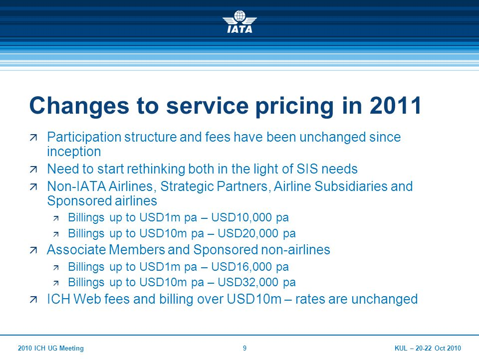 KUL – 20-22 Oct 20102010 ICH UG Meeting10 Changes to service pricing in 2011  New baseline pricing implemented for SIS users  Billings up to USD100,000 pa – USD1,000  No ICH-Web fees – use of ICH-Web not permitted  Applies to Airline Members and Associate Members  Effective from go-live, and included within the SIS Participation Fee
