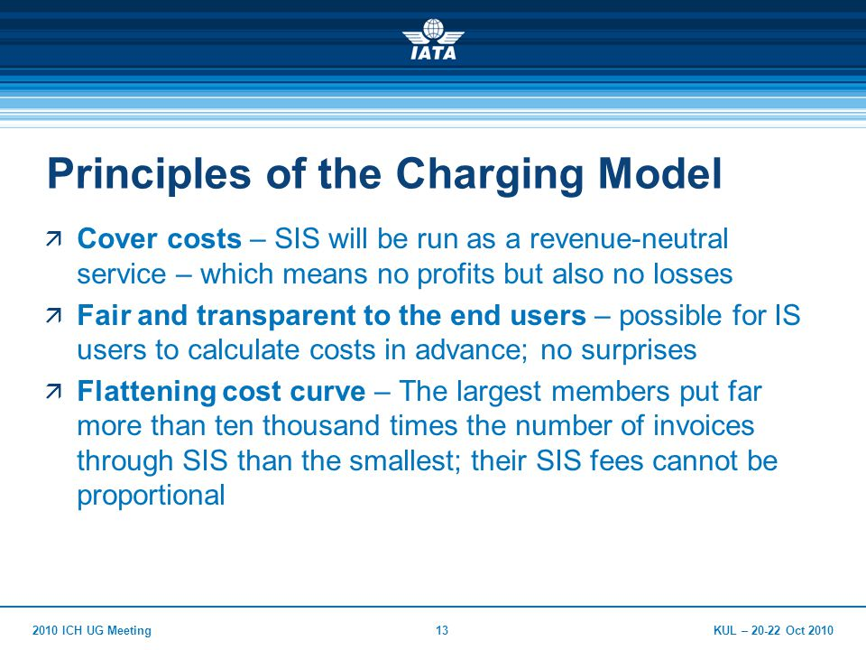 KUL – 20-22 Oct 20102010 ICH UG Meeting13 Principles of the Charging Model  Cover costs – SIS will be run as a revenue-neutral service – which means no profits but also no losses  Fair and transparent to the end users – possible for IS users to calculate costs in advance; no surprises  Flattening cost curve – The largest members put far more than ten thousand times the number of invoices through SIS than the smallest; their SIS fees cannot be proportional