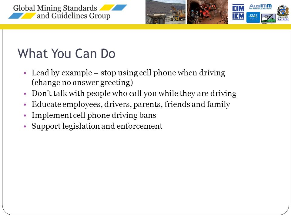What You Can Do Lead by example – stop using cell phone when driving (change no answer greeting) Don't talk with people who call you while they are driving Educate employees, drivers, parents, friends and family Implement cell phone driving bans Support legislation and enforcement 11
