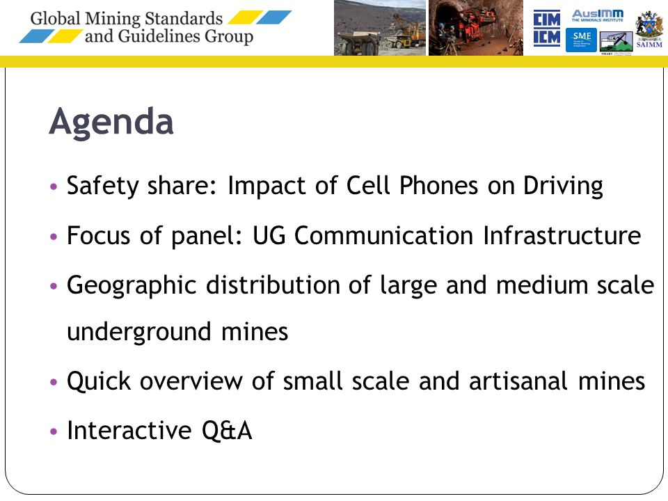 Agenda Safety share: Impact of Cell Phones on Driving Focus of panel: UG Communication Infrastructure Geographic distribution of large and medium scale underground mines Quick overview of small scale and artisanal mines Interactive Q&A